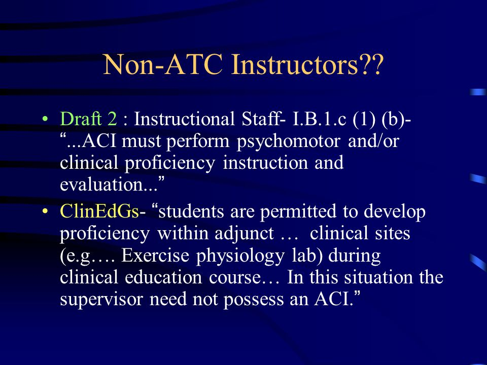 "Non-ATC Instructors?? Draft 2 : Instructional Staff- I.B.1.c (1) (b)- ""...ACI must perform psychomotor and/or clinical proficiency instruction and eva"