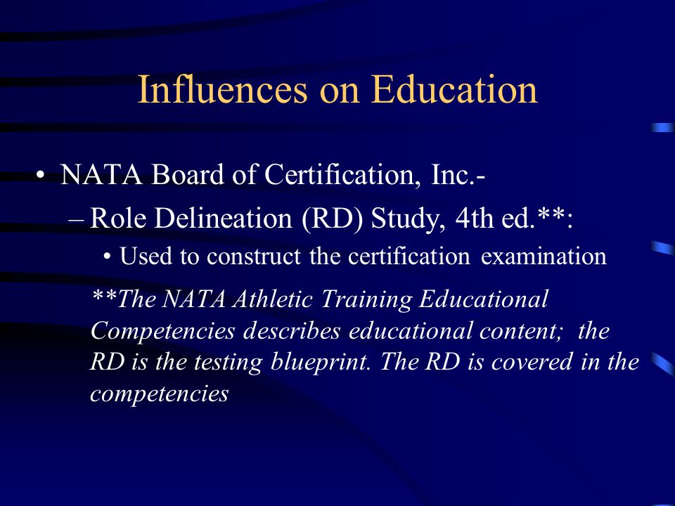 Influences on Education NATA Board of Certification, Inc.- –Role Delineation (RD) Study, 4th ed.**: Used to construct the certification examination **