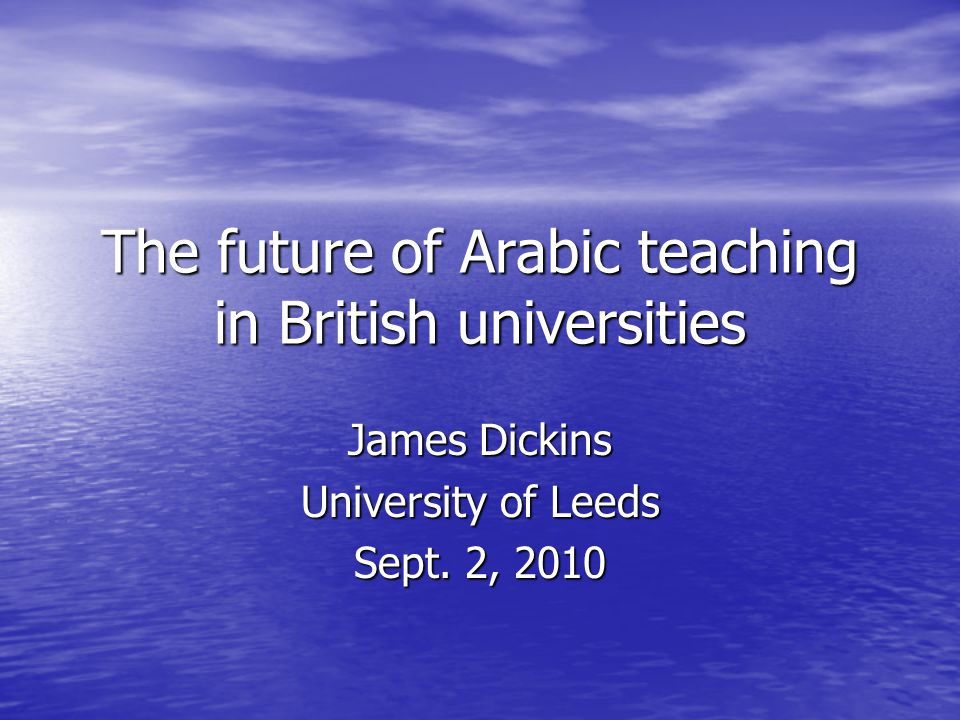 The future of Arabic teaching in British universities James Dickins University of Leeds Sept.