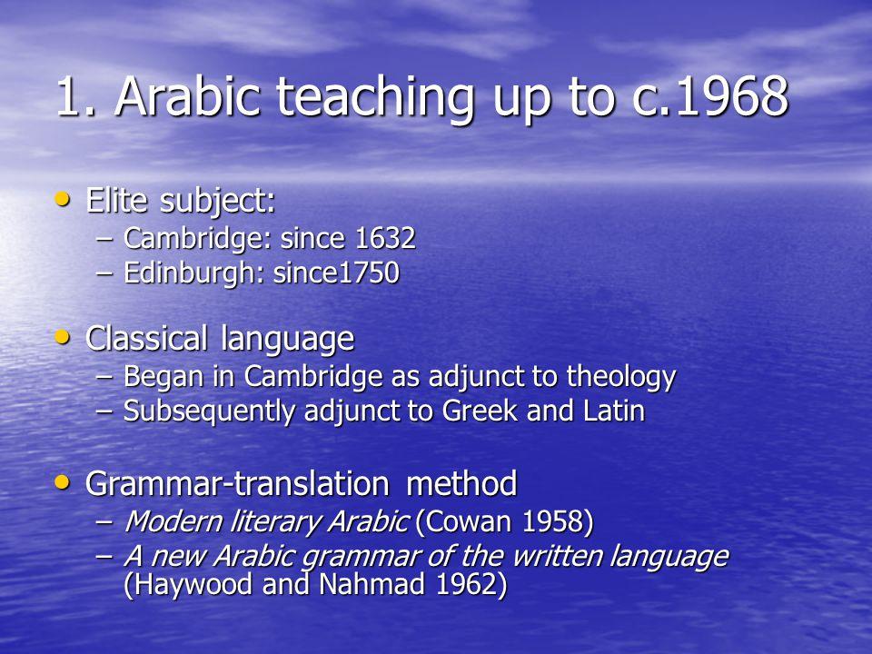 1. Arabic teaching up to c.1968 Elite subject: Elite subject: –Cambridge: since 1632 –Edinburgh: since1750 Classical language Classical language –Bega