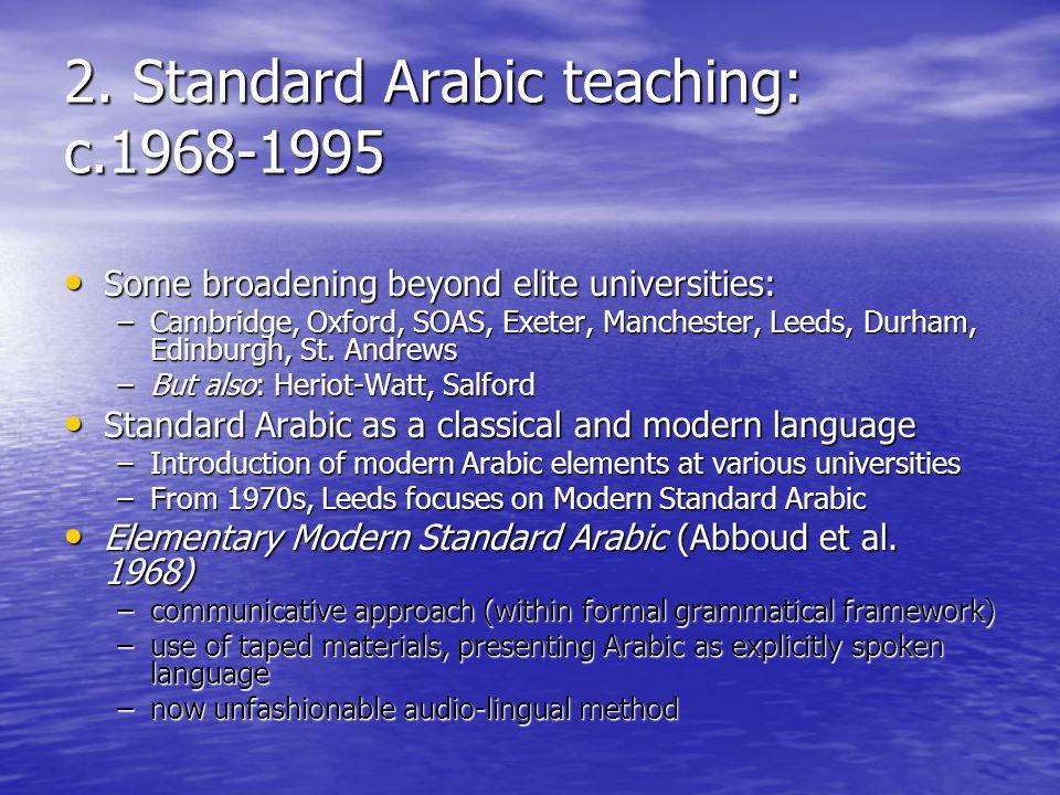 2. Standard Arabic teaching: c.1968-1995 Some broadening beyond elite universities: Some broadening beyond elite universities: –Cambridge, Oxford, SOA