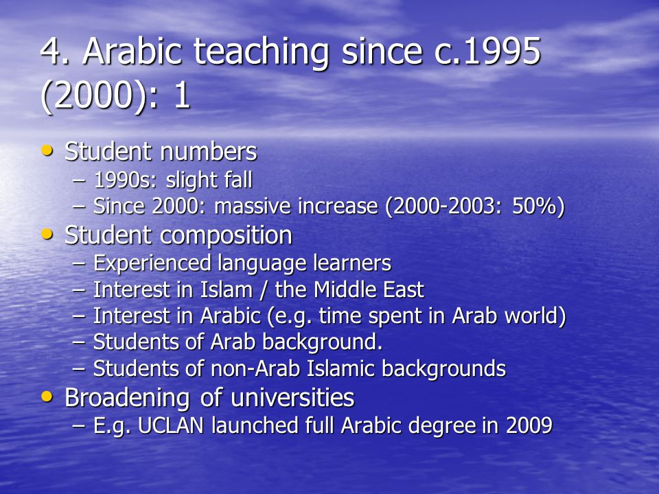4. Arabic teaching since c.1995 (2000): 1 Student numbers Student numbers –1990s: slight fall –Since 2000: massive increase (2000-2003: 50%) Student c