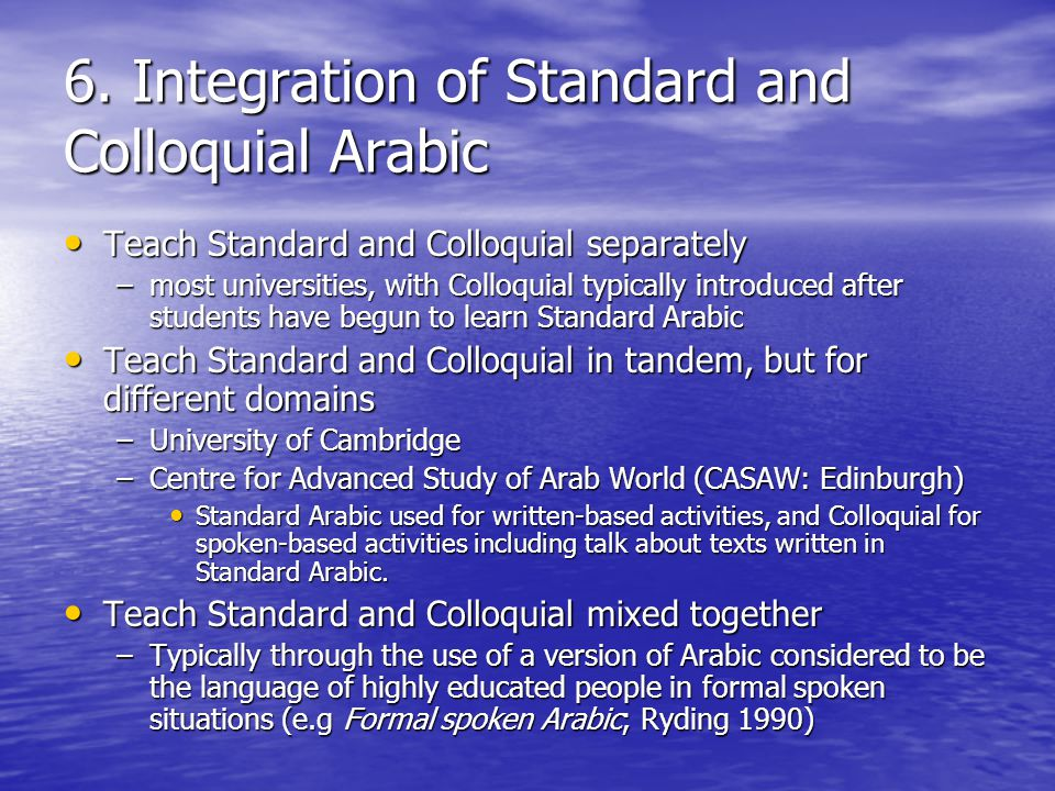 6. Integration of Standard and Colloquial Arabic Teach Standard and Colloquial separately Teach Standard and Colloquial separately –most universities,
