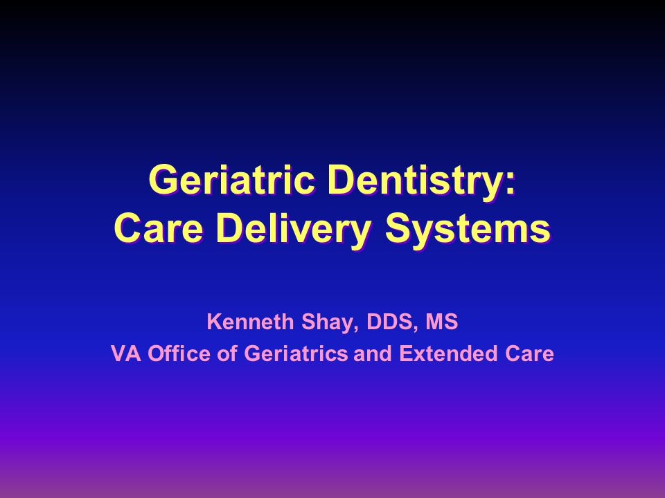Community ( private settings) Dental school Aggregate day settings Home care Institutional settings –Assisted living –Nursing home* –Hospital* Geriatric Dentistry: Care Delivery Systems