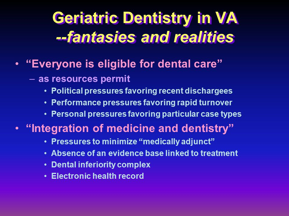 Geriatric Dentistry in VA --fantasies and realities Everyone is eligible for dental care –as resources permit Political pressures favoring recent dischargees Performance pressures favoring rapid turnover Personal pressures favoring particular case types Integration of medicine and dentistry Pressures to minimize medically adjunct Absence of an evidence base linked to treatment Dental inferiority complex Electronic health record