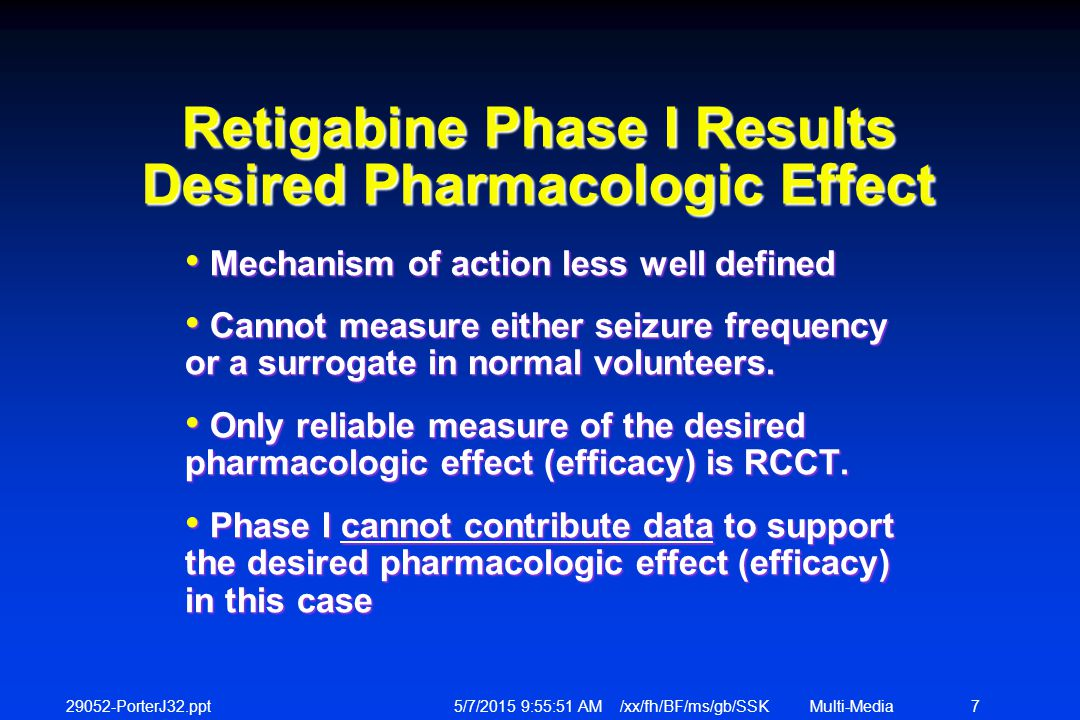 29052-PorterJ32.ppt 5/7/2015 9:56:12 AM /xx/fh/BF/ms/gb/SSKMulti-Media 7 Retigabine Phase I Results Desired Pharmacologic Effect Mechanism of action less well defined Mechanism of action less well defined Cannot measure either seizure frequency or a surrogate in normal volunteers.