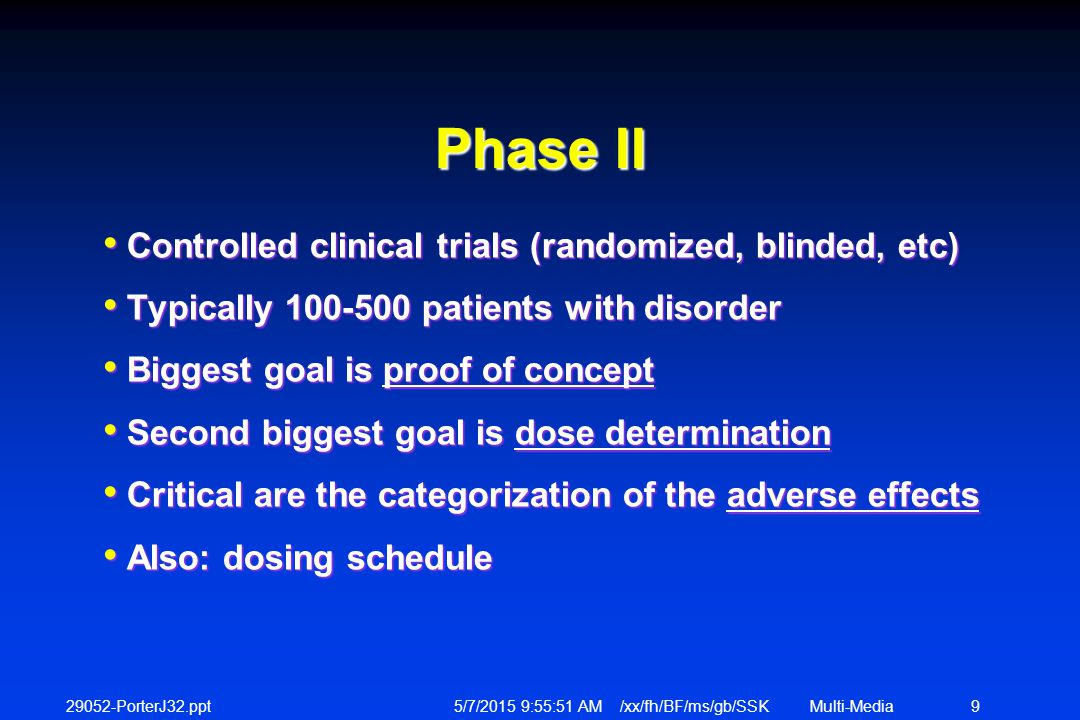 29052-PorterJ32.ppt 5/7/2015 9:56:12 AM /xx/fh/BF/ms/gb/SSKMulti-Media 9 Phase II Controlled clinical trials (randomized, blinded, etc) Controlled clinical trials (randomized, blinded, etc) Typically 100-500 patients with disorder Typically 100-500 patients with disorder Biggest goal is proof of concept Biggest goal is proof of concept Second biggest goal is dose determination Second biggest goal is dose determination Critical are the categorization of the adverse effects Critical are the categorization of the adverse effects Also: dosing schedule Also: dosing schedule