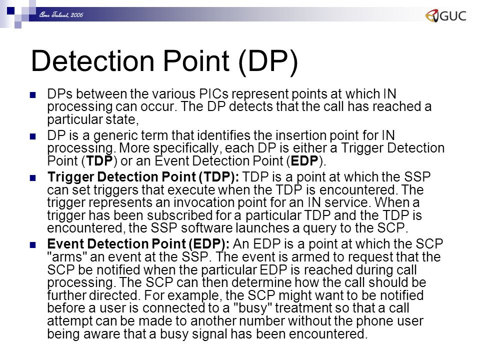 Amr Talaat, 2006 Detection Point (DP) DPs between the various PICs represent points at which IN processing can occur. The DP detects that the call has