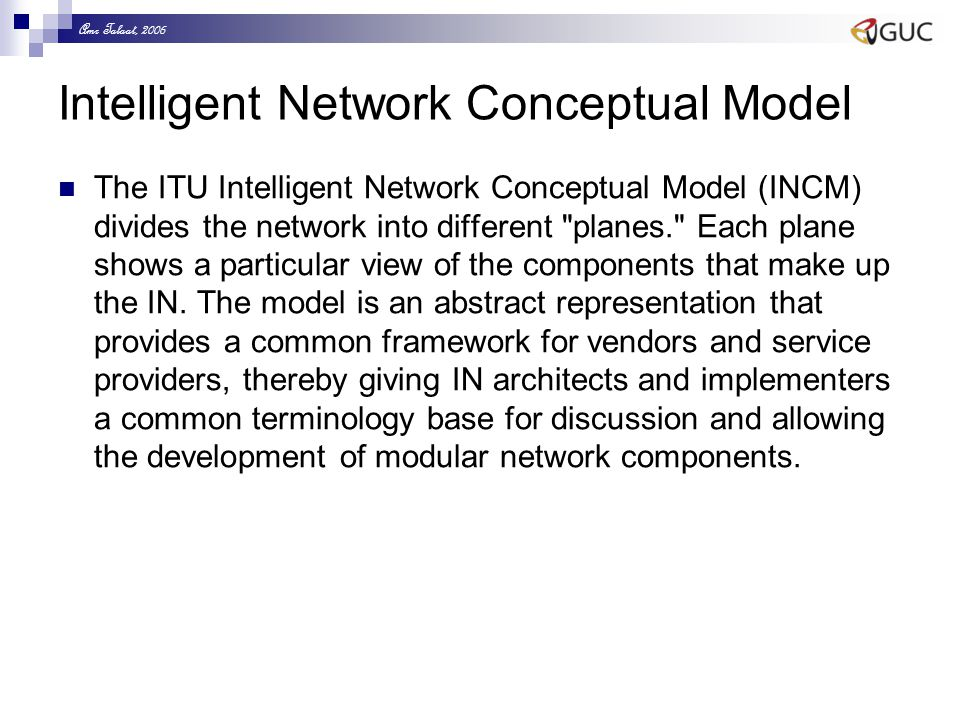 Amr Talaat, 2006 Intelligent Network Conceptual Model The ITU Intelligent Network Conceptual Model (INCM) divides the network into different