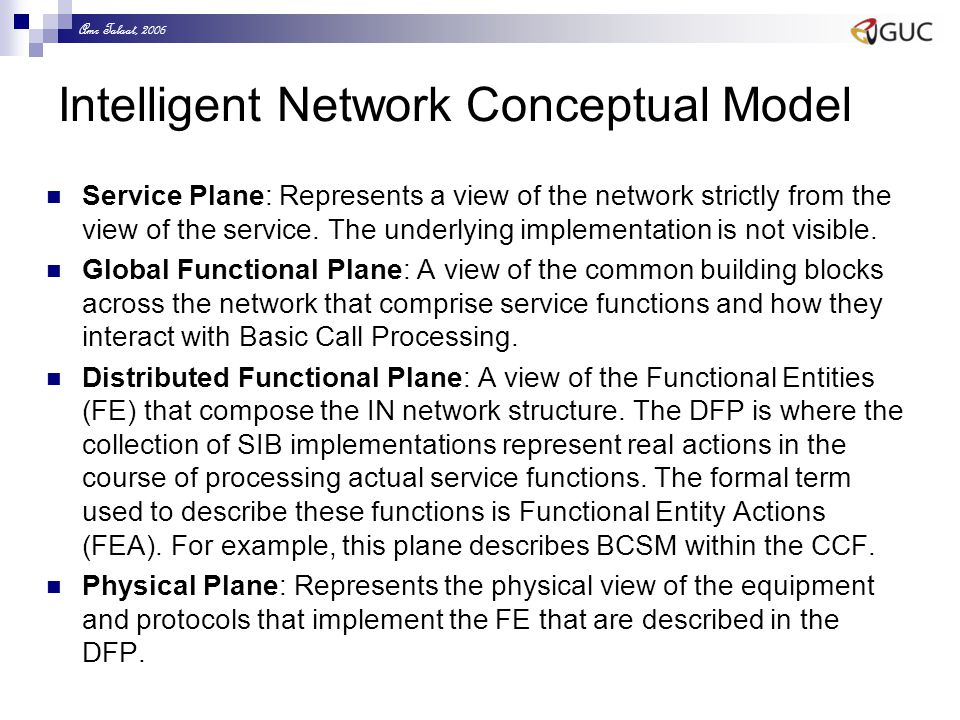 Amr Talaat, 2006 Intelligent Network Conceptual Model Service Plane: Represents a view of the network strictly from the view of the service. The under