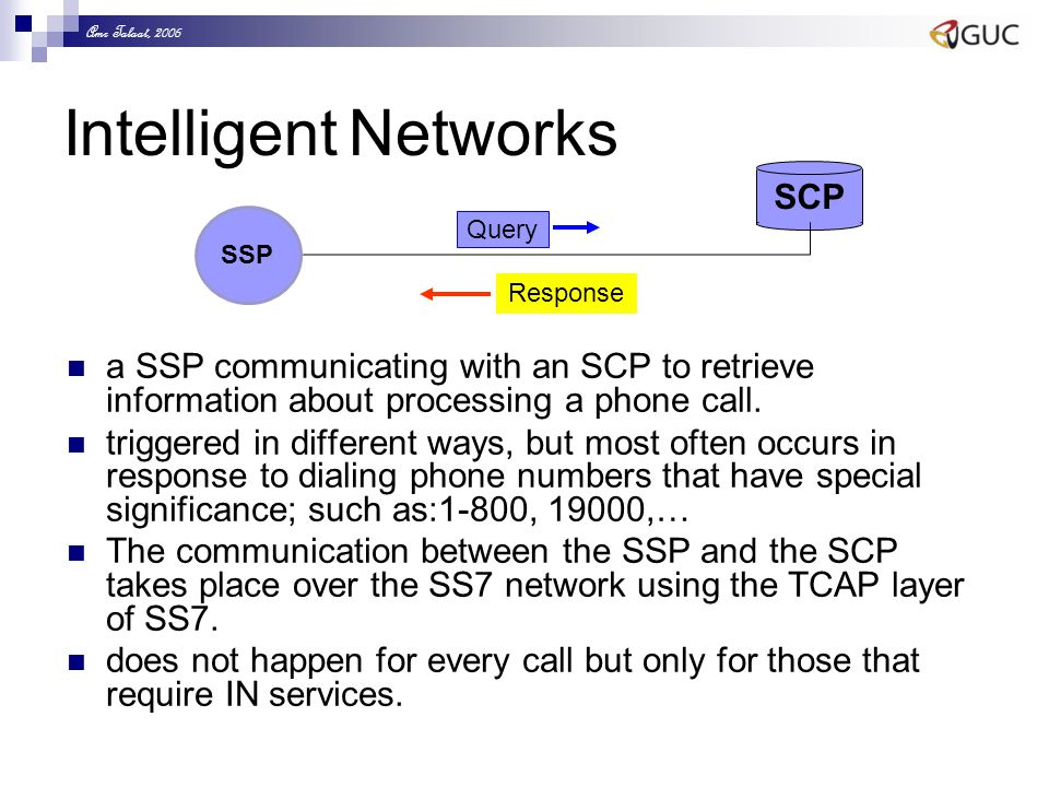 Amr Talaat, 2006 Intelligent Networks a SSP communicating with an SCP to retrieve information about processing a phone call.