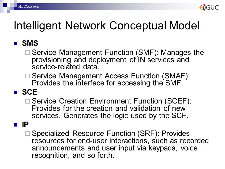 Amr Talaat, 2006 Intelligent Network Conceptual Model SMS  Service Management Function (SMF): Manages the provisioning and deployment of IN services