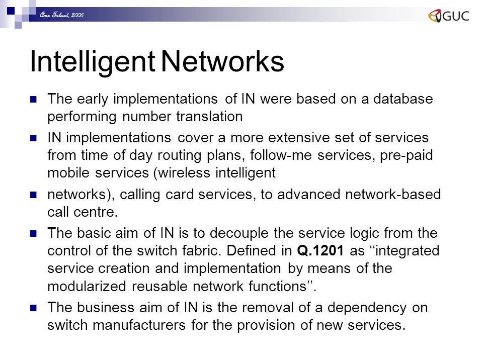 Amr Talaat, 2006 Intelligent Networks The early implementations of IN were based on a database performing number translation IN implementations cover