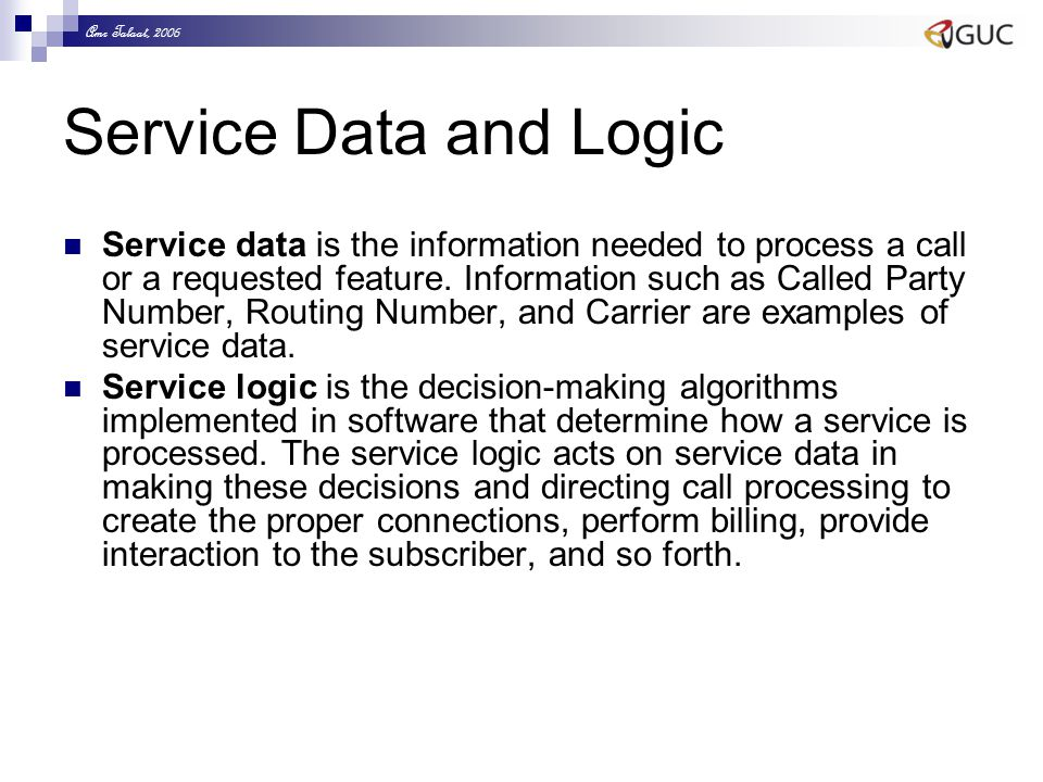 Amr Talaat, 2006 Service Data and Logic Service data is the information needed to process a call or a requested feature. Information such as Called Pa