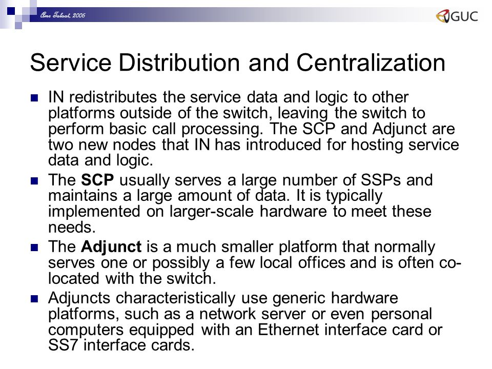 Amr Talaat, 2006 Service Distribution and Centralization IN redistributes the service data and logic to other platforms outside of the switch, leaving the switch to perform basic call processing.