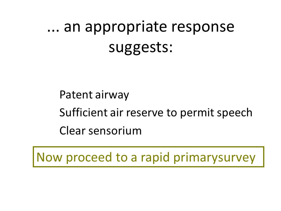 ... an appropriate response suggests: Patent airway Sufficient air reserve to permit speech Clear sensorium Now proceed to a rapid primarysurvey