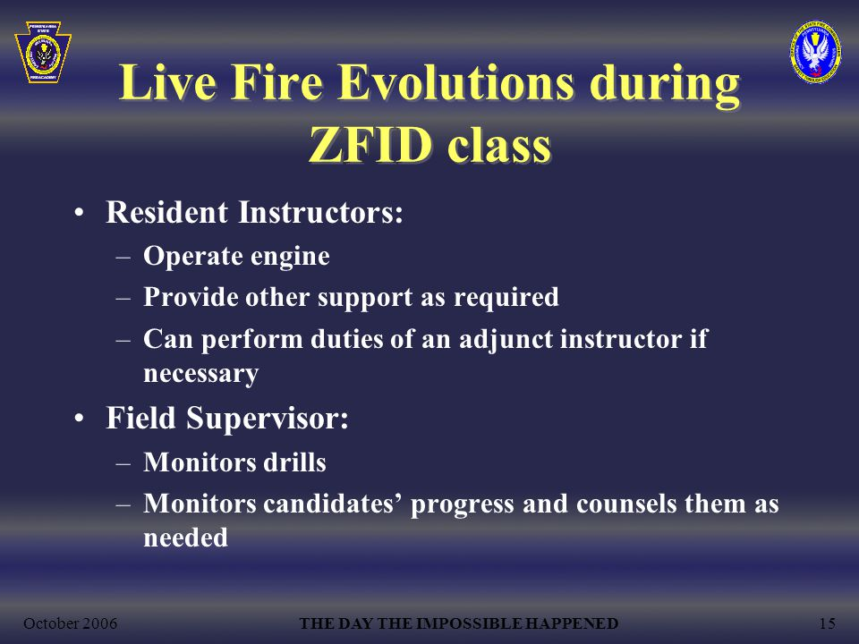 October 2006THE DAY THE IMPOSSIBLE HAPPENED15 Live Fire Evolutions during ZFID class Resident Instructors: –Operate engine –Provide other support as required –Can perform duties of an adjunct instructor if necessary Field Supervisor: –Monitors drills –Monitors candidates' progress and counsels them as needed