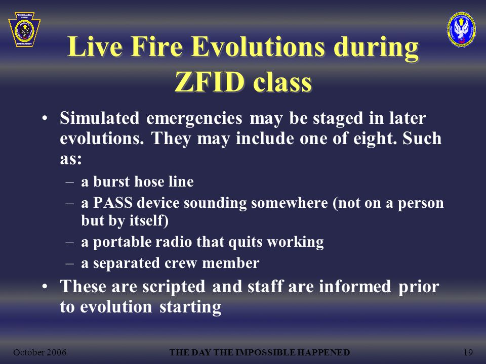 October 2006THE DAY THE IMPOSSIBLE HAPPENED19 Live Fire Evolutions during ZFID class Simulated emergencies may be staged in later evolutions.
