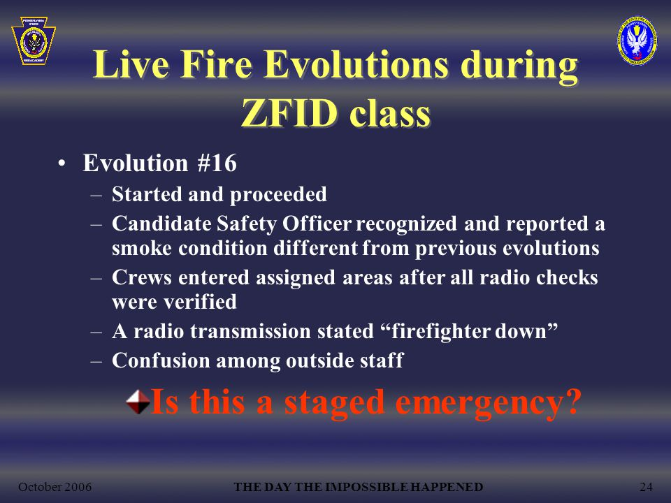October 2006THE DAY THE IMPOSSIBLE HAPPENED24 Live Fire Evolutions during ZFID class Evolution #16 –Started and proceeded –Candidate Safety Officer recognized and reported a smoke condition different from previous evolutions –Crews entered assigned areas after all radio checks were verified –A radio transmission stated firefighter down –Confusion among outside staff Is this a staged emergency?