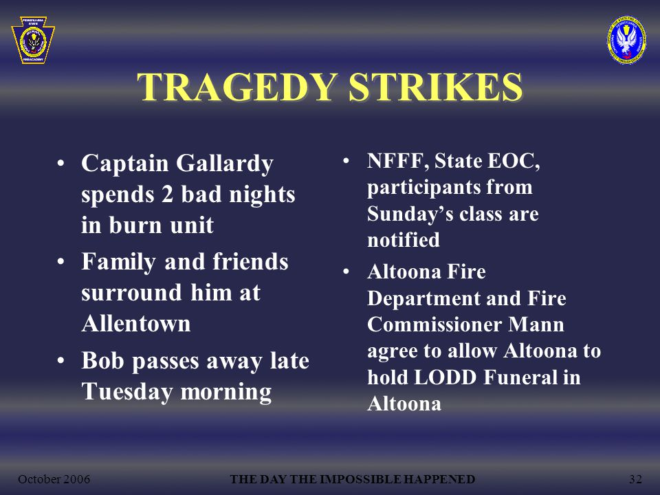 October 2006THE DAY THE IMPOSSIBLE HAPPENED32 TRAGEDY STRIKES Captain Gallardy spends 2 bad nights in burn unit Family and friends surround him at Allentown Bob passes away late Tuesday morning NFFF, State EOC, participants from Sunday's class are notified Altoona Fire Department and Fire Commissioner Mann agree to allow Altoona to hold LODD Funeral in Altoona