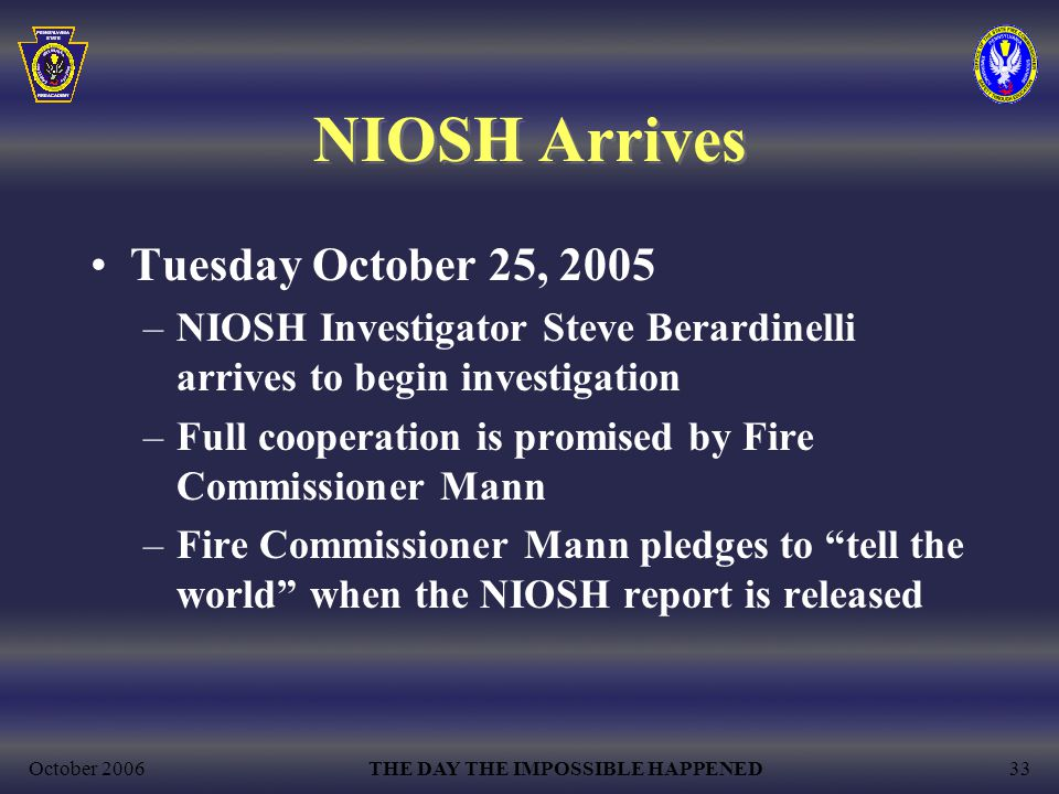 October 2006THE DAY THE IMPOSSIBLE HAPPENED33 NIOSH Arrives Tuesday October 25, 2005 –NIOSH Investigator Steve Berardinelli arrives to begin investigation –Full cooperation is promised by Fire Commissioner Mann –Fire Commissioner Mann pledges to tell the world when the NIOSH report is released