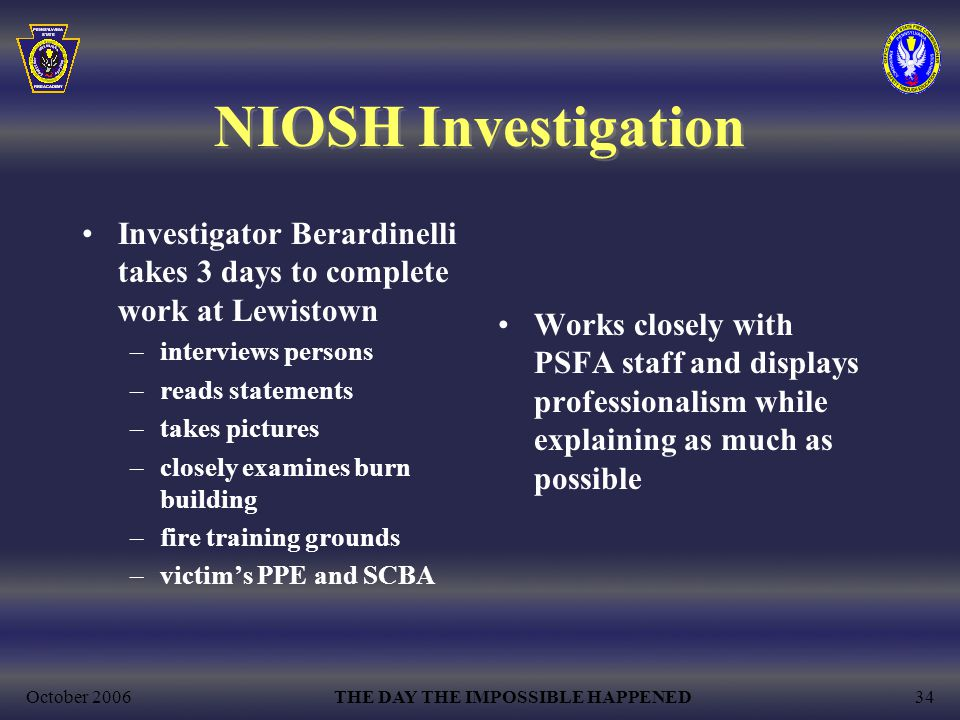 October 2006THE DAY THE IMPOSSIBLE HAPPENED34 NIOSH Investigation Investigator Berardinelli takes 3 days to complete work at Lewistown –interviews persons –reads statements –takes pictures –closely examines burn building –fire training grounds –victim's PPE and SCBA Works closely with PSFA staff and displays professionalism while explaining as much as possible
