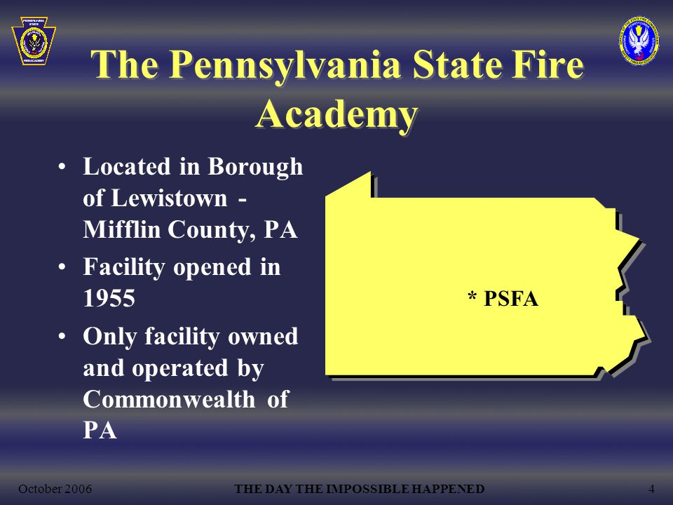 October 2006THE DAY THE IMPOSSIBLE HAPPENED4 The Pennsylvania State Fire Academy Located in Borough of Lewistown - Mifflin County, PA Facility opened in 1955 Only facility owned and operated by Commonwealth of PA * PSFA