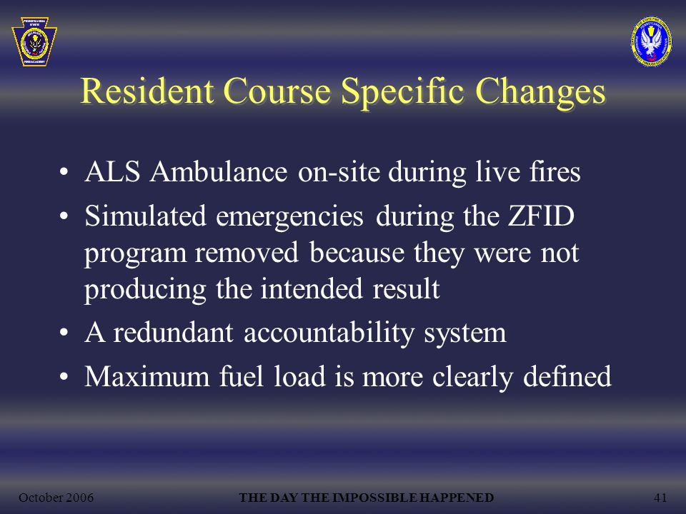 October 2006THE DAY THE IMPOSSIBLE HAPPENED41 Resident Course Specific Changes ALS Ambulance on-site during live fires Simulated emergencies during the ZFID program removed because they were not producing the intended result A redundant accountability system Maximum fuel load is more clearly defined
