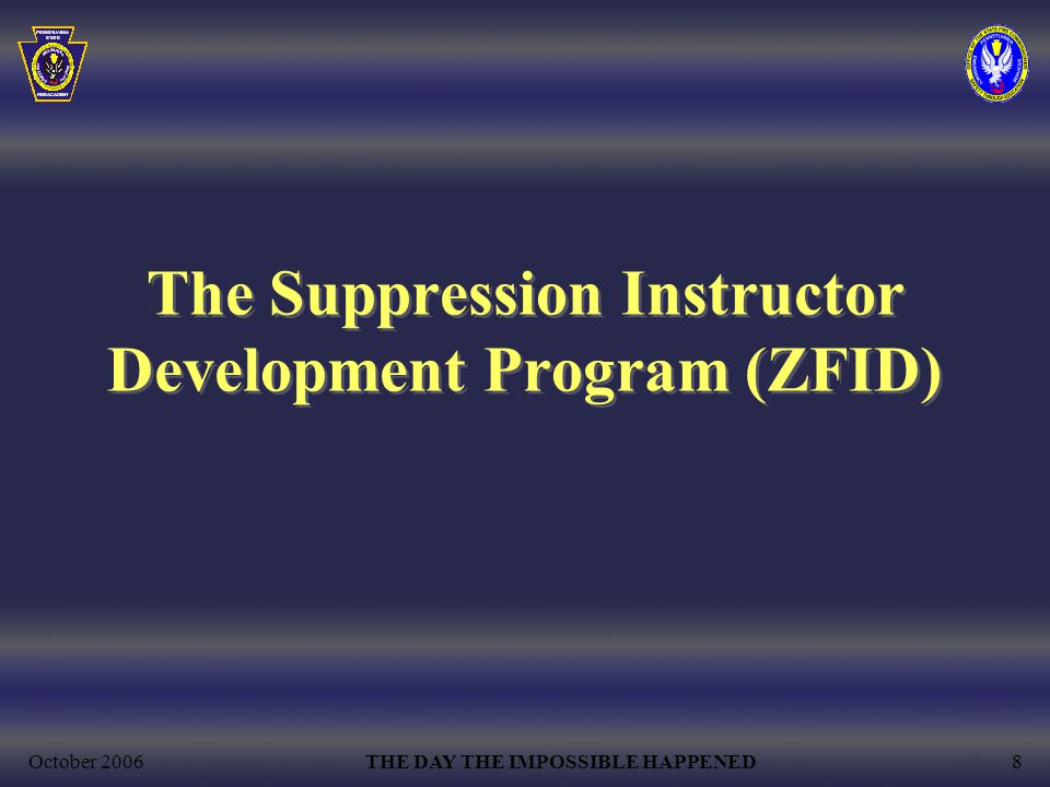 October 2006THE DAY THE IMPOSSIBLE HAPPENED8 The Suppression Instructor Development Program (ZFID)