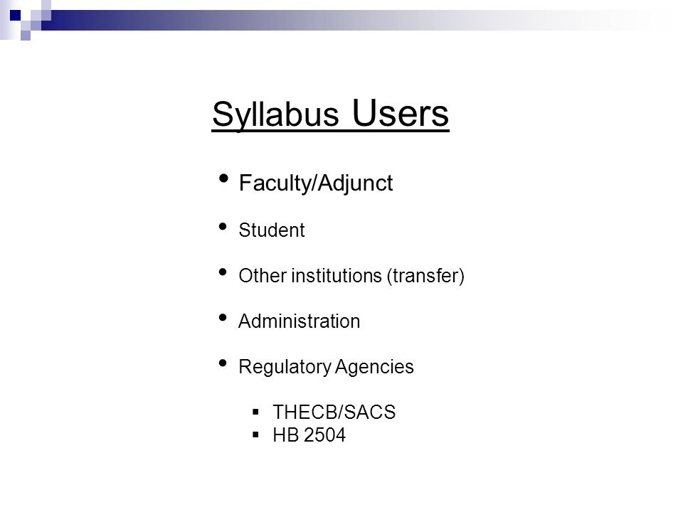 Syllabus Users Faculty/Adjunct Student Other institutions (transfer) Administration Regulatory Agencies  THECB/SACS  HB 2504