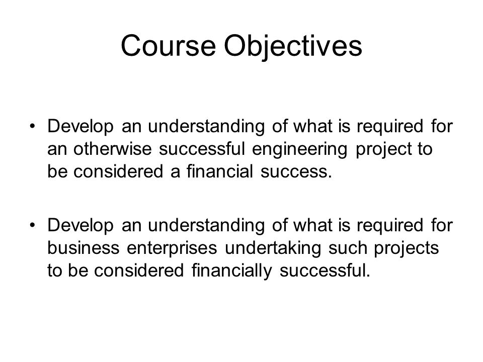 Course Objectives Develop an understanding of what is required for an otherwise successful engineering project to be considered a financial success.