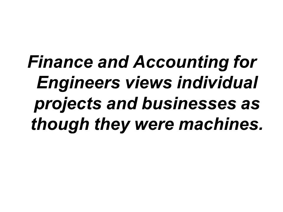 Finance and Accounting for Engineers views individual projects and businesses as though they were machines.