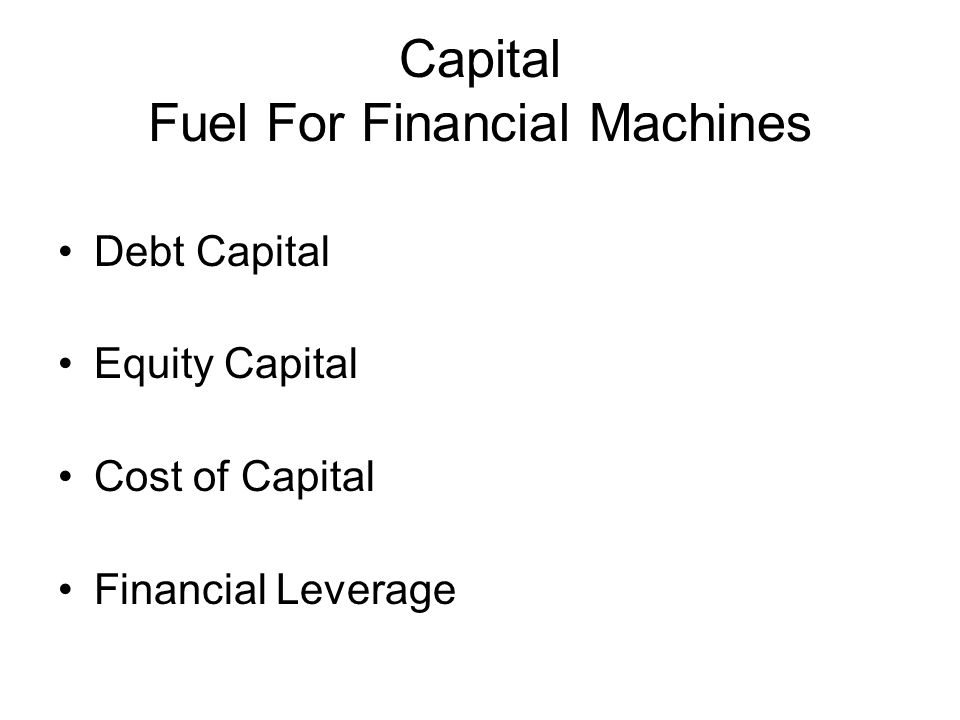 Capital Fuel For Financial Machines Debt Capital Equity Capital Cost of Capital Financial Leverage