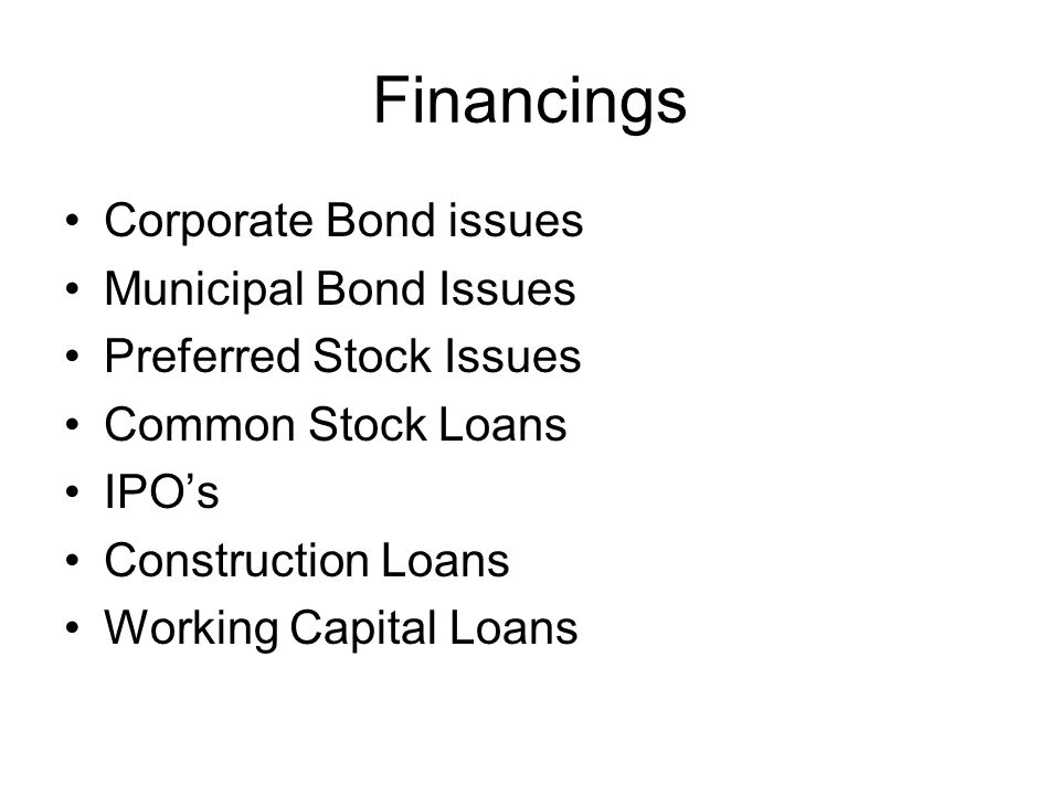 Financings Corporate Bond issues Municipal Bond Issues Preferred Stock Issues Common Stock Loans IPO's Construction Loans Working Capital Loans