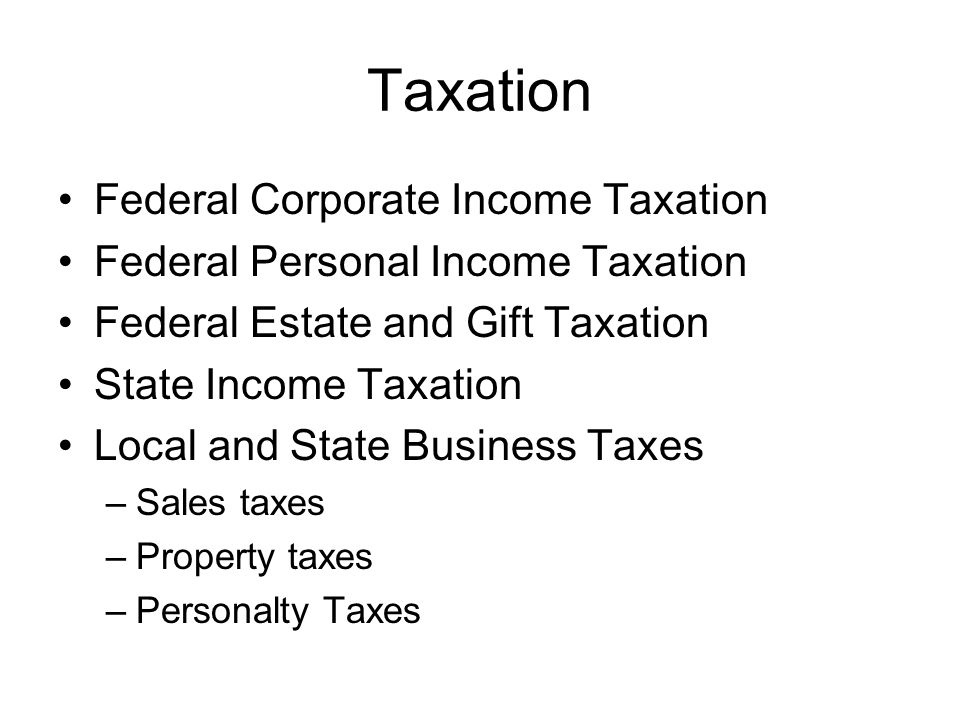 Taxation Federal Corporate Income Taxation Federal Personal Income Taxation Federal Estate and Gift Taxation State Income Taxation Local and State Business Taxes –Sales taxes –Property taxes –Personalty Taxes