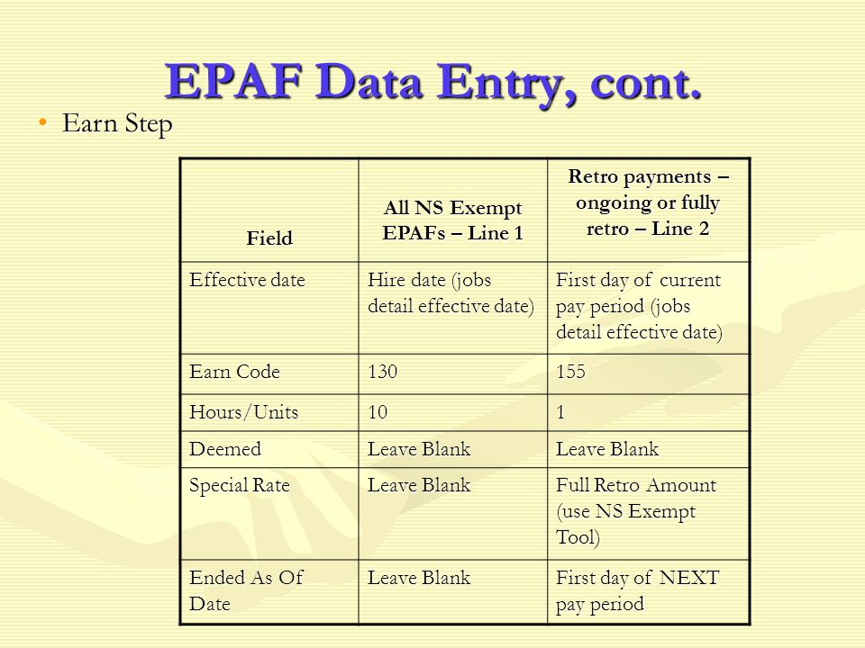 EPAF Data Entry, cont. Field All NS Exempt EPAFs – Line 1 Retro payments – ongoing or fully retro – Line 2 Effective date Hire date (jobs detail effec