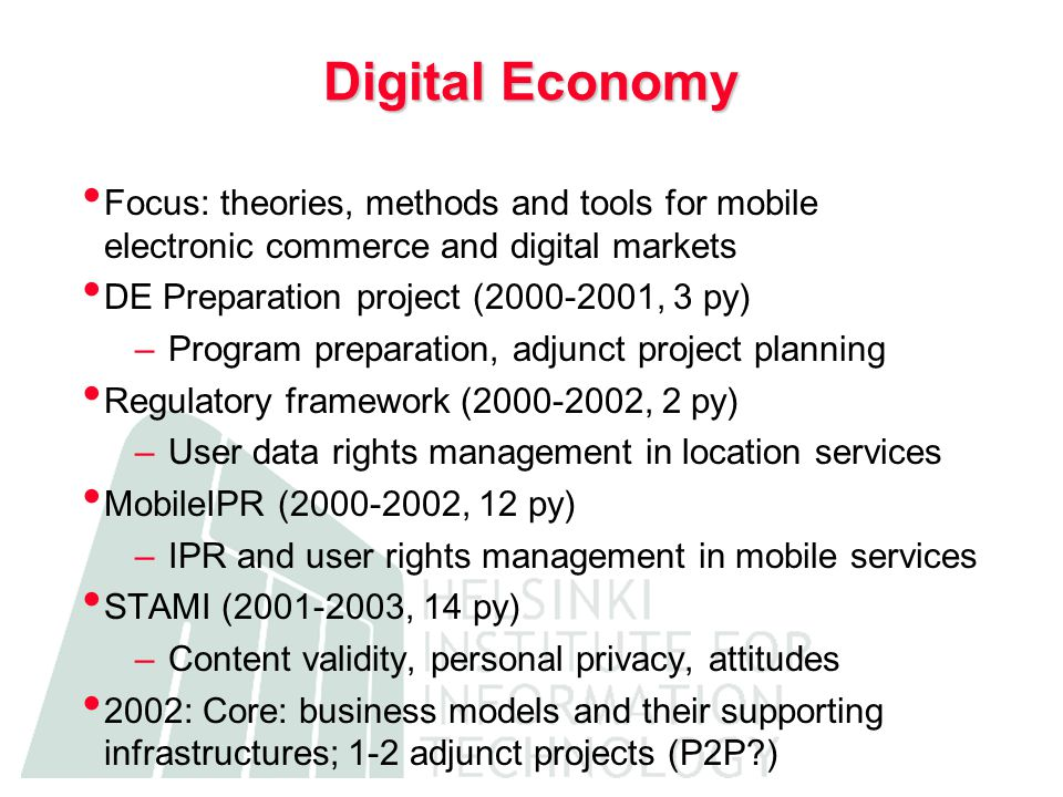 Digital Economy Focus: theories, methods and tools for mobile electronic commerce and digital markets DE Preparation project (2000-2001, 3 py) –Program preparation, adjunct project planning Regulatory framework (2000-2002, 2 py) –User data rights management in location services MobileIPR (2000-2002, 12 py) –IPR and user rights management in mobile services STAMI (2001-2003, 14 py) –Content validity, personal privacy, attitudes 2002: Core: business models and their supporting infrastructures; 1-2 adjunct projects (P2P )
