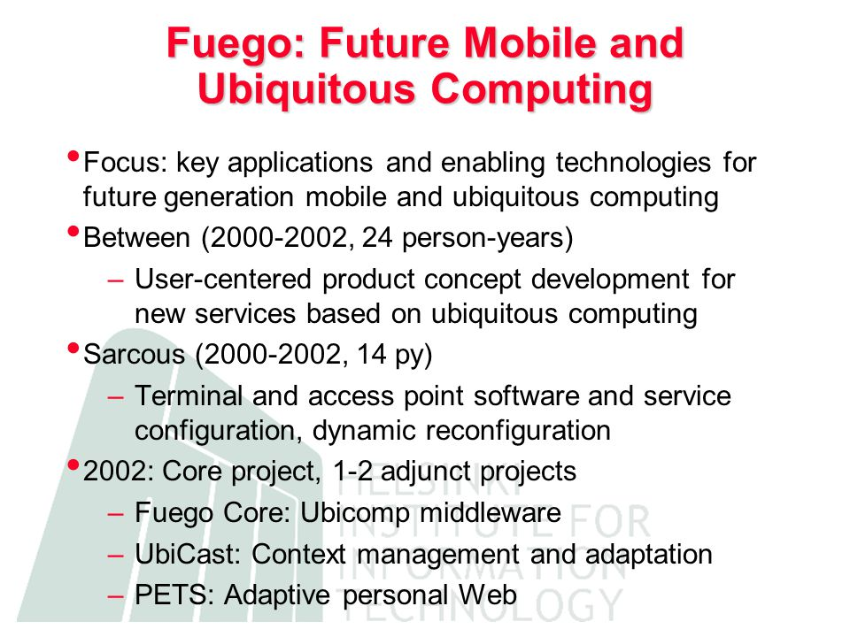 Fuego: Future Mobile and Ubiquitous Computing Focus: key applications and enabling technologies for future generation mobile and ubiquitous computing Between (2000-2002, 24 person-years) –User-centered product concept development for new services based on ubiquitous computing Sarcous (2000-2002, 14 py) –Terminal and access point software and service configuration, dynamic reconfiguration 2002: Core project, 1-2 adjunct projects –Fuego Core: Ubicomp middleware –UbiCast: Context management and adaptation –PETS: Adaptive personal Web