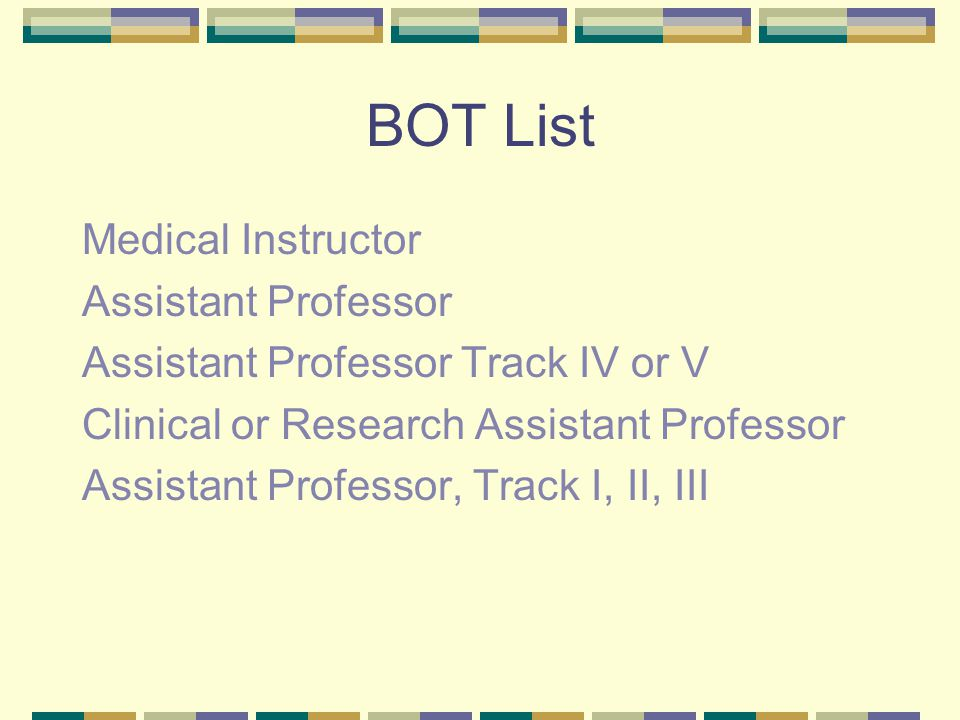 BOT List Medical Instructor Assistant Professor Assistant Professor Track IV or V Clinical or Research Assistant Professor Assistant Professor, Track I, II, III