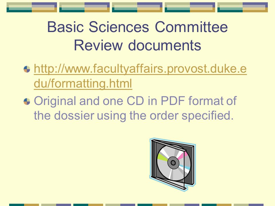 Basic Sciences Committee Review documents http://www.facultyaffairs.provost.duke.e du/formatting.html Original and one CD in PDF format of the dossier