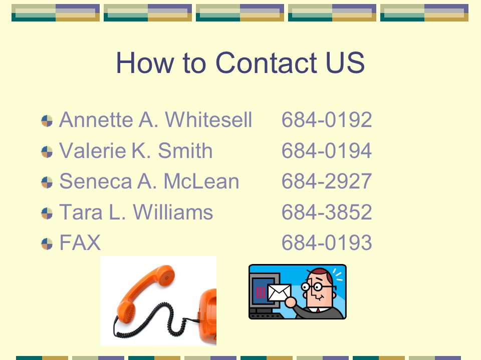 How to Contact US Annette A. Whitesell684-0192 Valerie K. Smith684-0194 Seneca A. McLean684-2927 Tara L. Williams684-3852 FAX684-0193