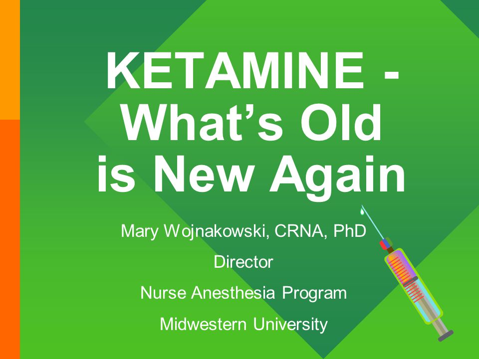 KETAMINE - What's Old is New Again Mary Wojnakowski, CRNA, PhD Director Nurse Anesthesia Program Midwestern University