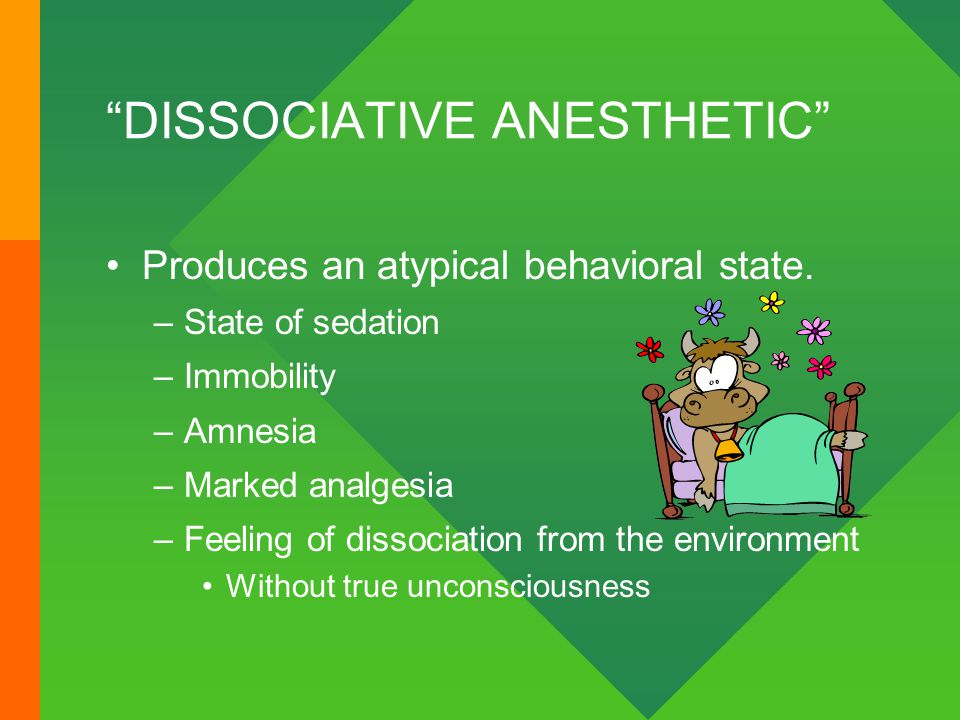 """DISSOCIATIVE ANESTHETIC"" Produces an atypical behavioral state. –State of sedation –Immobility –Amnesia –Marked analgesia –Feeling of dissociation fr"