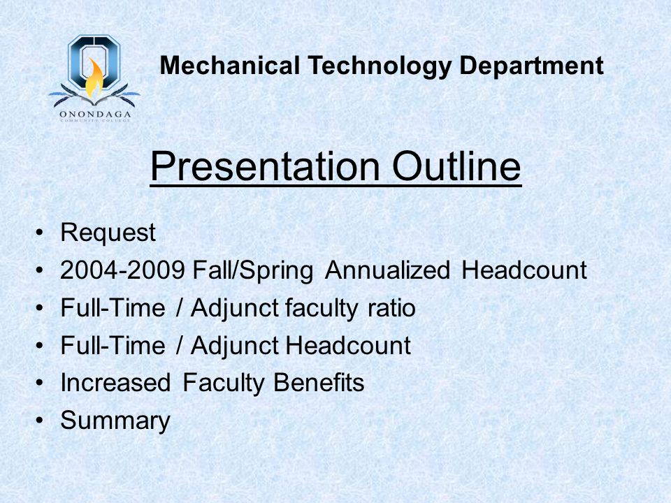 Presentation Outline Request 2004-2009 Fall/Spring Annualized Headcount Full-Time / Adjunct faculty ratio Full-Time / Adjunct Headcount Increased Faculty Benefits Summary Mechanical Technology Department
