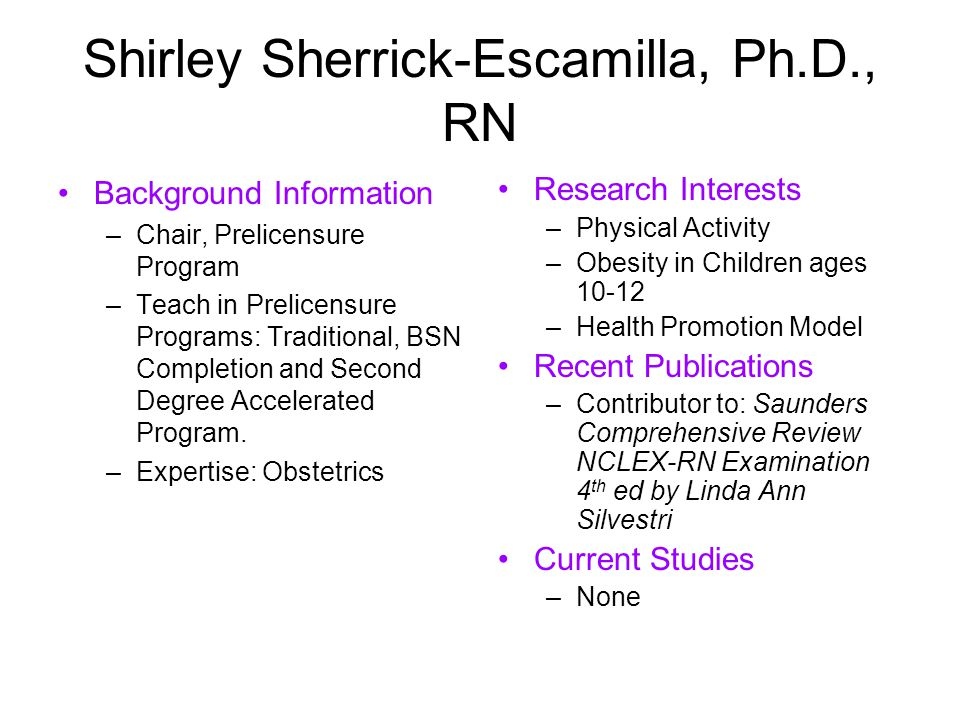 Shirley Sherrick-Escamilla, Ph.D., RN Background Information –Chair, Prelicensure Program –Teach in Prelicensure Programs: Traditional, BSN Completion and Second Degree Accelerated Program.