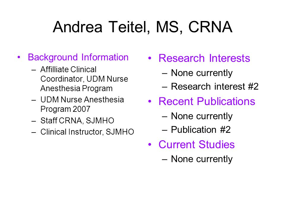 Andrea Teitel, MS, CRNA Background Information –Affilliate Clinical Coordinator, UDM Nurse Anesthesia Program –UDM Nurse Anesthesia Program 2007 –Staff CRNA, SJMHO –Clinical Instructor, SJMHO Research Interests –None currently –Research interest #2 Recent Publications –None currently –Publication #2 Current Studies –None currently