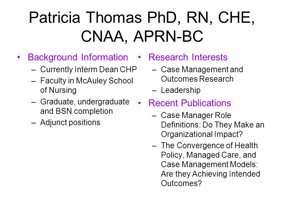Patricia Thomas PhD, RN, CHE, CNAA, APRN-BC Background Information –Currently Interm Dean CHP –Faculty in McAuley School of Nursing –Graduate, undergraduate and BSN completion –Adjunct positions Research Interests –Case Management and Outcomes Research –Leadership Recent Publications –Case Manager Role Definitions: Do They Make an Organizational Impact.
