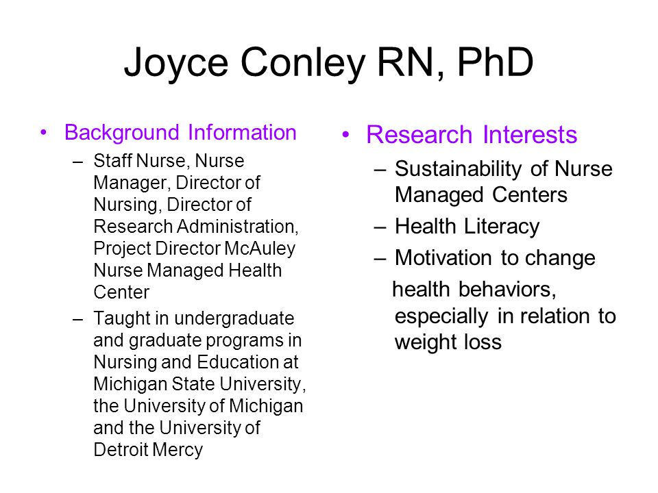 Joyce Conley RN, PhD Background Information –Staff Nurse, Nurse Manager, Director of Nursing, Director of Research Administration, Project Director McAuley Nurse Managed Health Center –Taught in undergraduate and graduate programs in Nursing and Education at Michigan State University, the University of Michigan and the University of Detroit Mercy Research Interests –Sustainability of Nurse Managed Centers –Health Literacy –Motivation to change health behaviors, especially in relation to weight loss