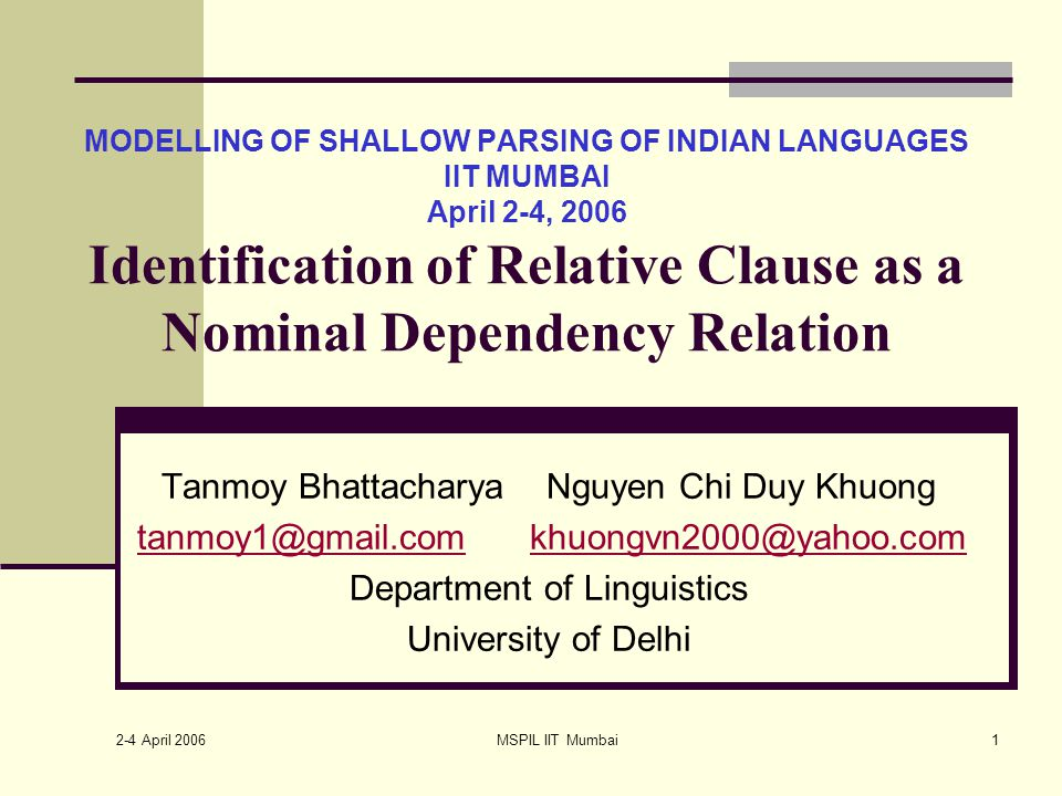 2-4 April 2006 MSPIL IIT Mumbai1 MODELLING OF SHALLOW PARSING OF INDIAN LANGUAGES IIT MUMBAI April 2-4, 2006 Identification of Relative Clause as a Nominal Dependency Relation Tanmoy Bhattacharya Nguyen Chi Duy Khuong tanmoy1@gmail.com khuongvn2000@yahoo.comtanmoy1@gmail.comkhuongvn2000@yahoo.com Department of Linguistics University of Delhi