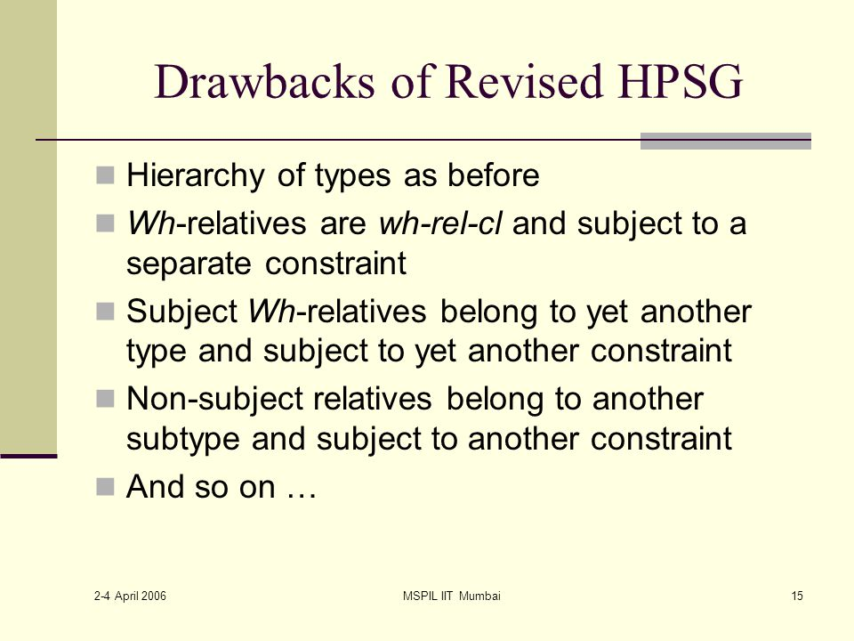 2-4 April 2006 MSPIL IIT Mumbai15 Drawbacks of Revised HPSG Hierarchy of types as before Wh-relatives are wh-rel-cl and subject to a separate constraint Subject Wh-relatives belong to yet another type and subject to yet another constraint Non-subject relatives belong to another subtype and subject to another constraint And so on …